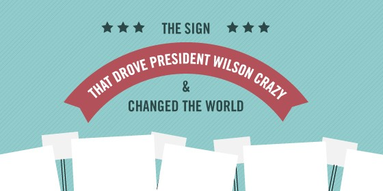 The Sign That Drove President Wilson Crazy