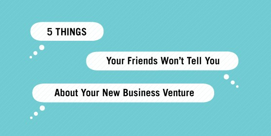 5 Things Your Friends Won't Tell You About Your New Business Venture